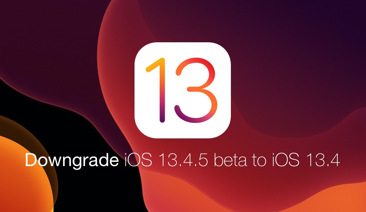 Downgrade iOS 13.4.5 beta to iOS 13.4 final today
